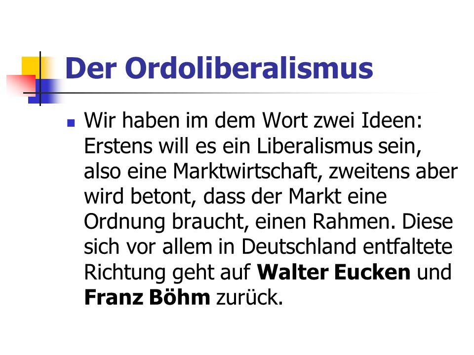 Der Ordoliberalismus Wir haben im dem Wort zwei Ideen: Erstens will es ein Liberalismus sein, also eine Marktwirtschaft, zweitens aber wird betont, dass der Markt eine Ordnung braucht, einen Rahmen.