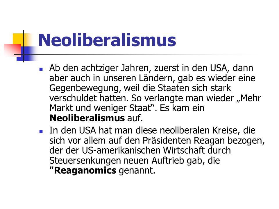 Neoliberalismus Ab den achtziger Jahren, zuerst in den USA, dann aber auch in unseren Ländern, gab es wieder eine Gegenbewegung, weil die Staaten sich stark verschuldet hatten.