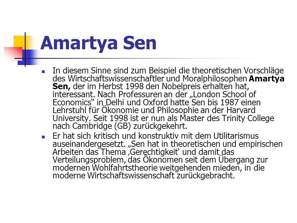 Amartya Sen In diesem Sinne sind zum Beispiel die theoretischen Vorschläge des Wirtschaftswissenschaftler und Moralphilosophen Amartya Sen, der im Herbst 1998 den Nobelpreis erhalten hat, interessant.