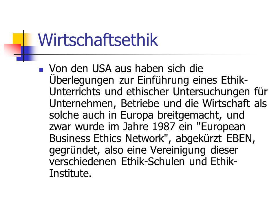 Wirtschaftsethik Von den USA aus haben sich die Überlegungen zur Einführung eines Ethik- Unterrichts und ethischer Untersuchungen für Unternehmen, Betriebe und die Wirtschaft als solche auch in Europa breitgemacht, und zwar wurde im Jahre 1987 ein European Business Ethics Network , abgekürzt EBEN, gegründet, also eine Vereinigung dieser verschiedenen Ethik-Schulen und Ethik- Institute.