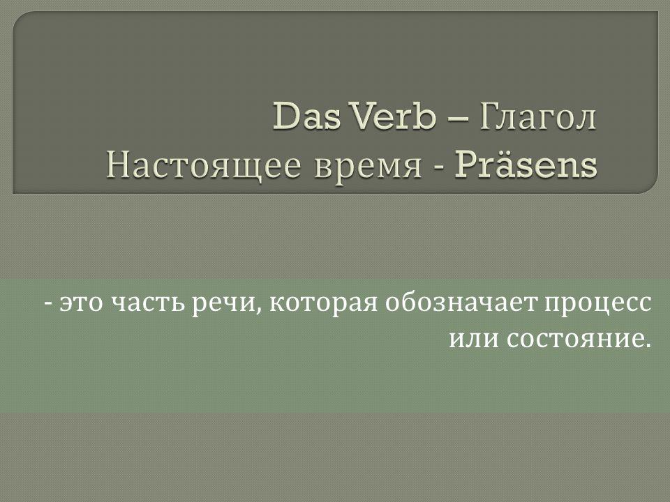 - это часть речи, которая обозначает процесс или состояние.
