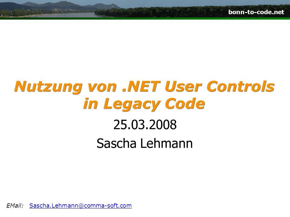 bonn-to-code.net Nutzung von.NET User Controls in Legacy Code 25.03.2008 Sascha Lehmann EMail:Sascha.Lehmann@comma-soft.comSascha.Lehmann@comma-soft.com