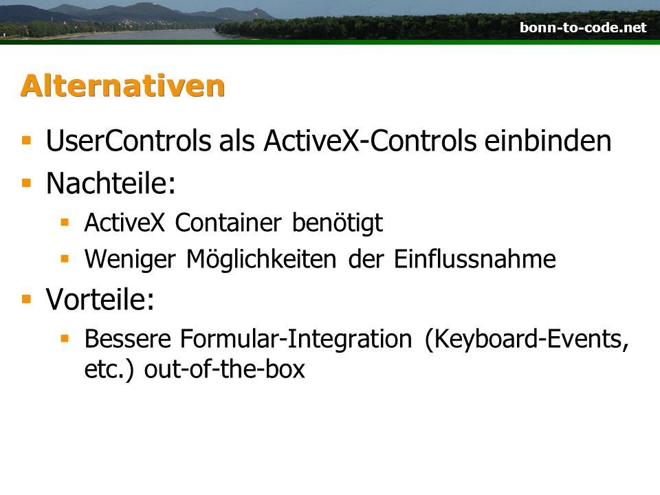 bonn-to-code.net Alternativen UserControls als ActiveX-Controls einbinden Nachteile: ActiveX Container benötigt Weniger Möglichkeiten der Einflussnahme Vorteile: Bessere Formular-Integration (Keyboard-Events, etc.) out-of-the-box
