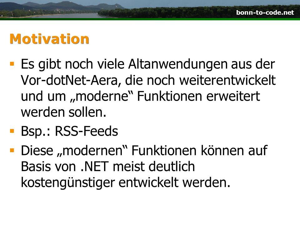 bonn-to-code.net Motivation Es gibt noch viele Altanwendungen aus der Vor-dotNet-Aera, die noch weiterentwickelt und um moderne Funktionen erweitert werden sollen.