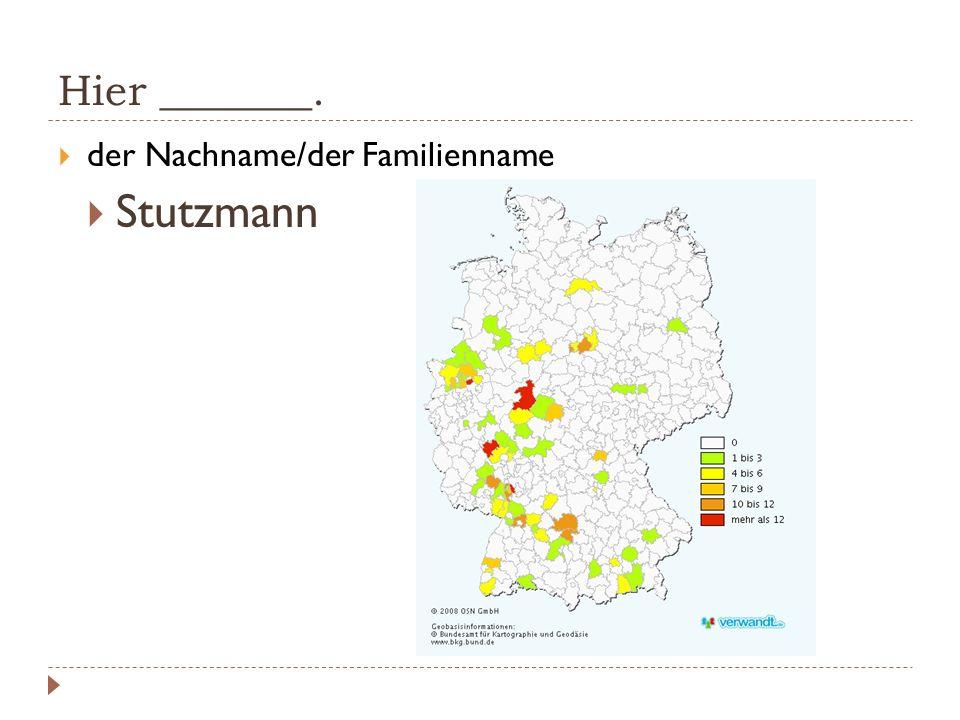 Hier _______. der Nachname/der Familienname Stutzmann