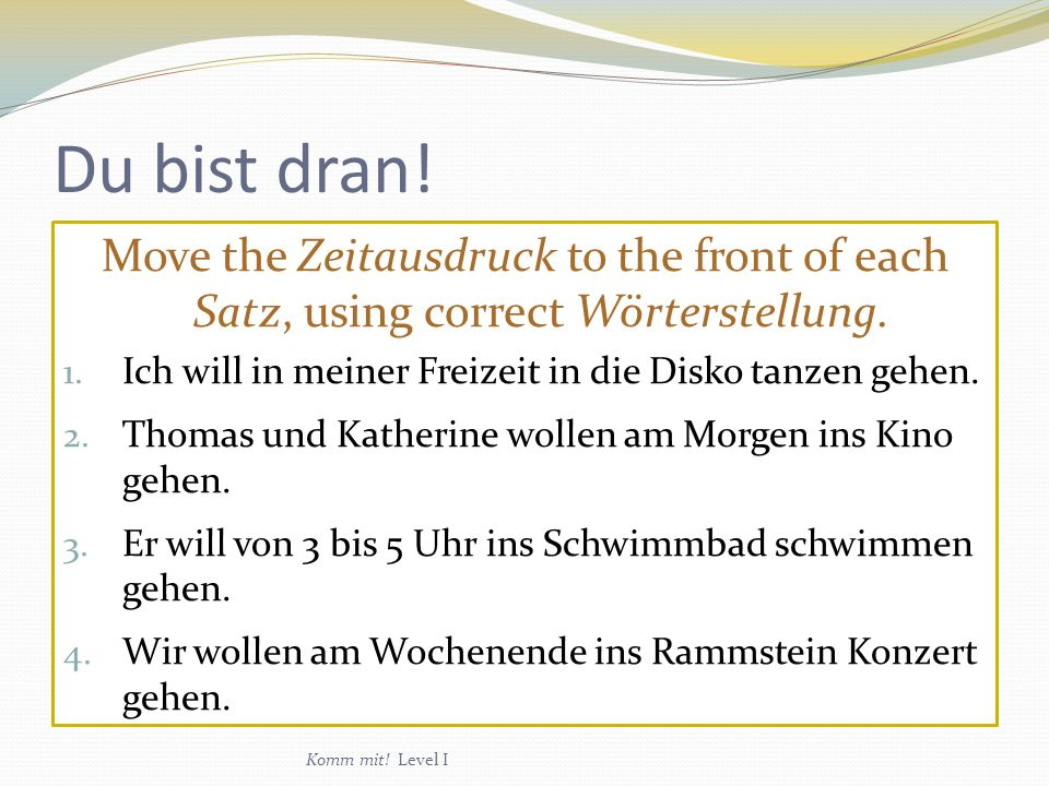 Du bist dran.Move the Zeitausdruck to the front of each Satz, using correct Wörterstellung.