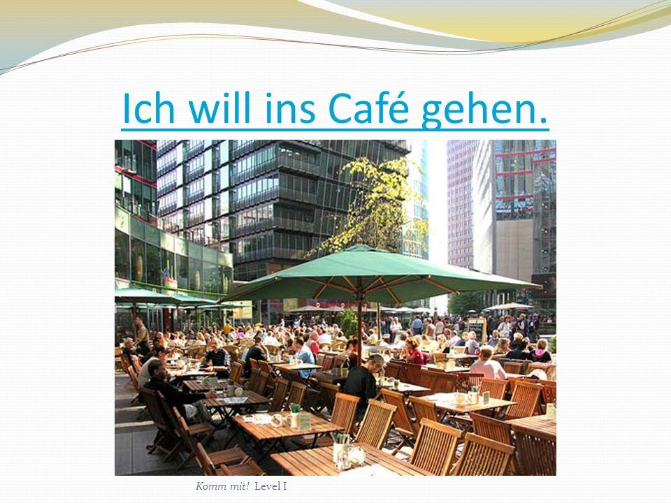 Ich will ins Café gehen. Komm mit! Level I