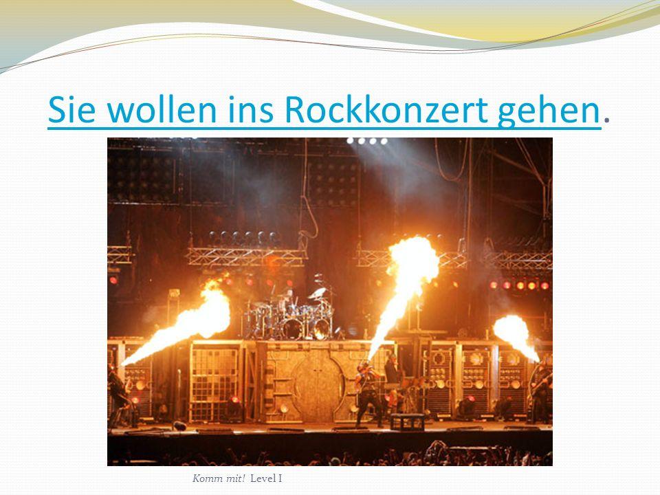 Sie wollen ins Rockkonzert gehenSie wollen ins Rockkonzert gehen. Komm mit! Level I