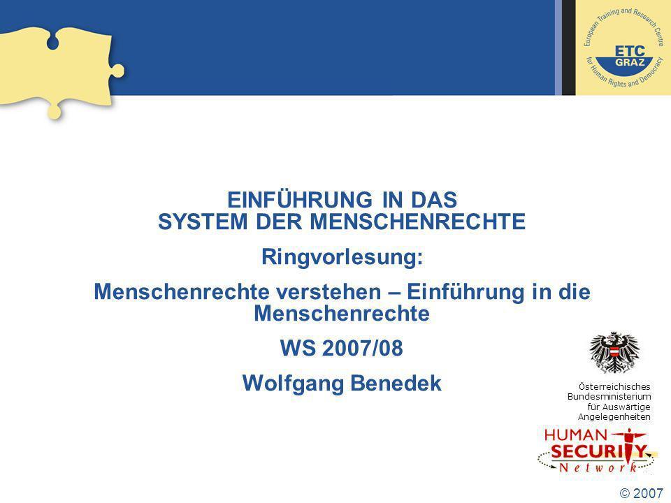 © 2007 EINFÜHRUNG IN DAS SYSTEM DER MENSCHENRECHTE Ringvorlesung: Menschenrechte verstehen – Einführung in die Menschenrechte WS 2007/08 Wolfgang Benedek Österreichisches Bundesministerium für Auswärtige Angelegenheiten