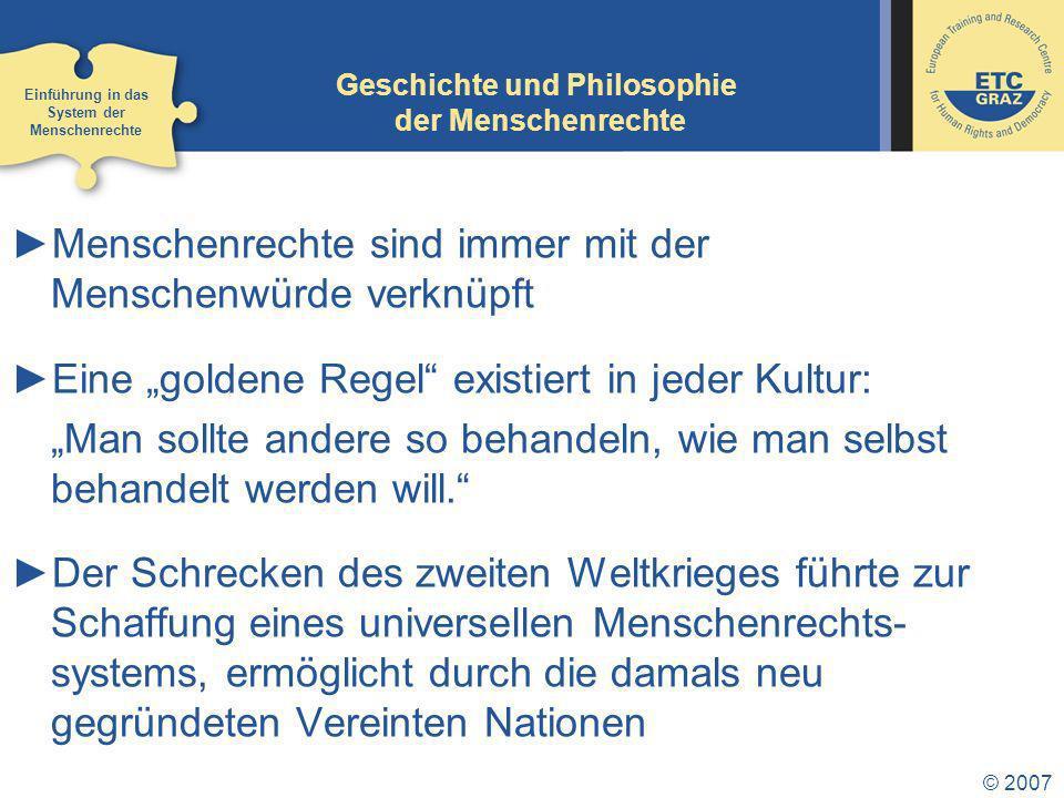 © 2007 Geschichte und Philosophie der Menschenrechte Menschenrechte sind immer mit der Menschenwürde verknüpft Eine goldene Regel existiert in jeder Kultur: Man sollte andere so behandeln, wie man selbst behandelt werden will.