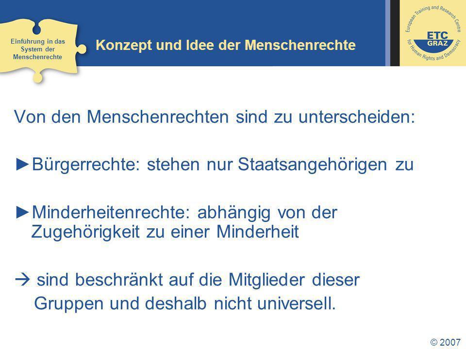 © 2007 Konzept und Idee der Menschenrechte Von den Menschenrechten sind zu unterscheiden: Bürgerrechte: stehen nur Staatsangehörigen zu Minderheitenrechte: abhängig von der Zugehörigkeit zu einer Minderheit sind beschränkt auf die Mitglieder dieser Gruppen und deshalb nicht universell.