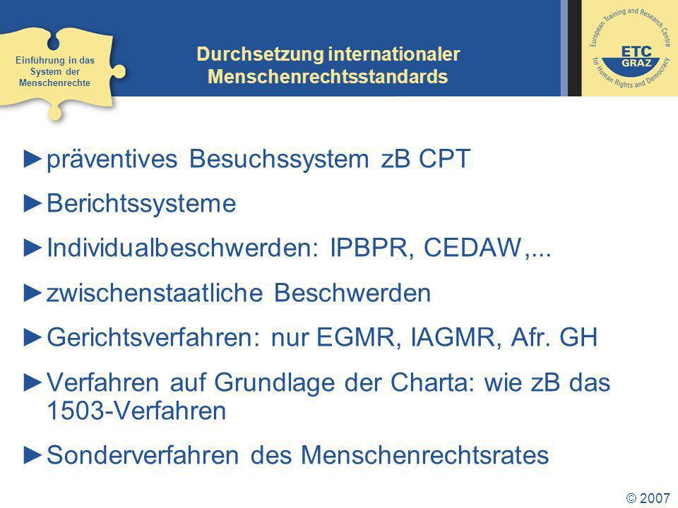 © 2007 Durchsetzung internationaler Menschenrechtsstandards präventives Besuchssystem zB CPT Berichtssysteme Individualbeschwerden: IPBPR, CEDAW,...