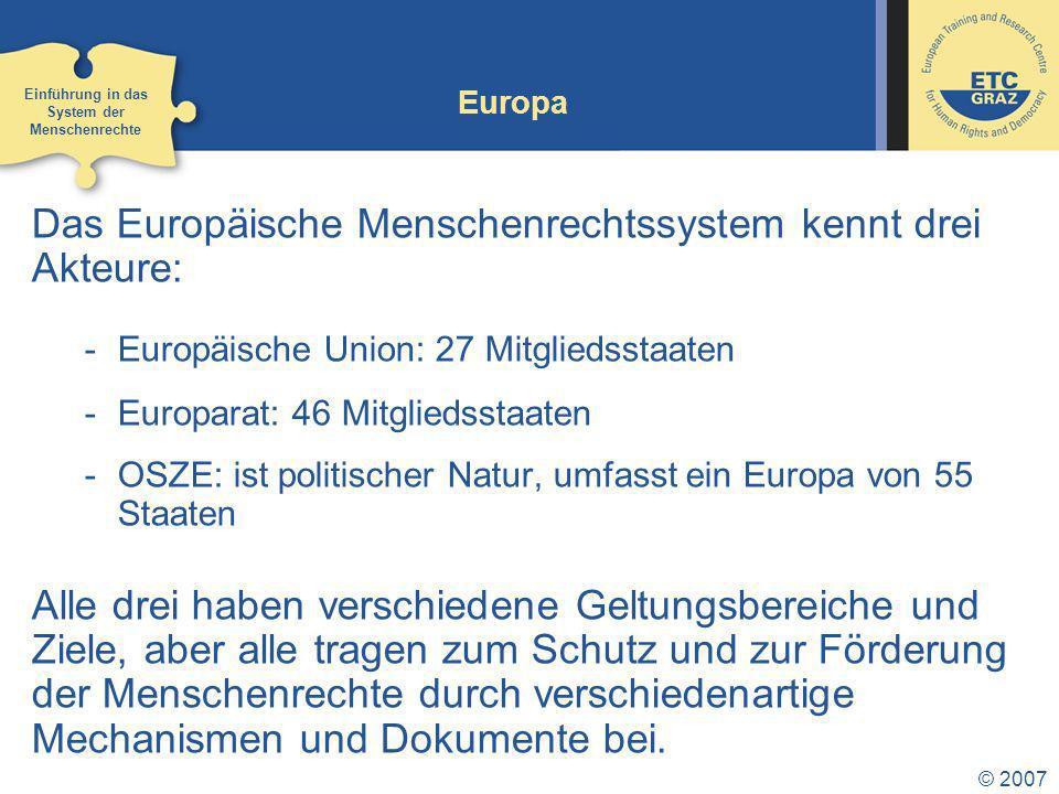 © 2007 Europa Das Europäische Menschenrechtssystem kennt drei Akteure: -Europäische Union: 27 Mitgliedsstaaten -Europarat: 46 Mitgliedsstaaten -OSZE: ist politischer Natur, umfasst ein Europa von 55 Staaten Alle drei haben verschiedene Geltungsbereiche und Ziele, aber alle tragen zum Schutz und zur Förderung der Menschenrechte durch verschiedenartige Mechanismen und Dokumente bei.