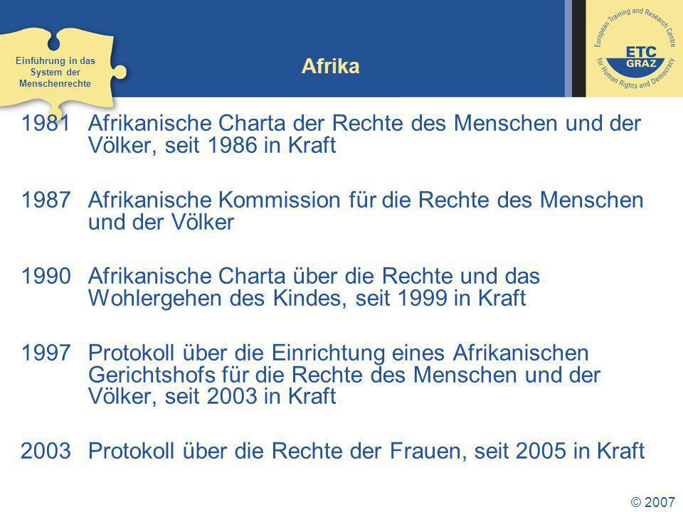 © 2007 Afrika 1981Afrikanische Charta der Rechte des Menschen und der Völker, seit 1986 in Kraft 1987Afrikanische Kommission für die Rechte des Menschen und der Völker 1990Afrikanische Charta über die Rechte und das Wohlergehen des Kindes, seit 1999 in Kraft 1997Protokoll über die Einrichtung eines Afrikanischen Gerichtshofs für die Rechte des Menschen und der Völker, seit 2003 in Kraft 2003Protokoll über die Rechte der Frauen, seit 2005 in Kraft Einführung in das System der Menschenrechte