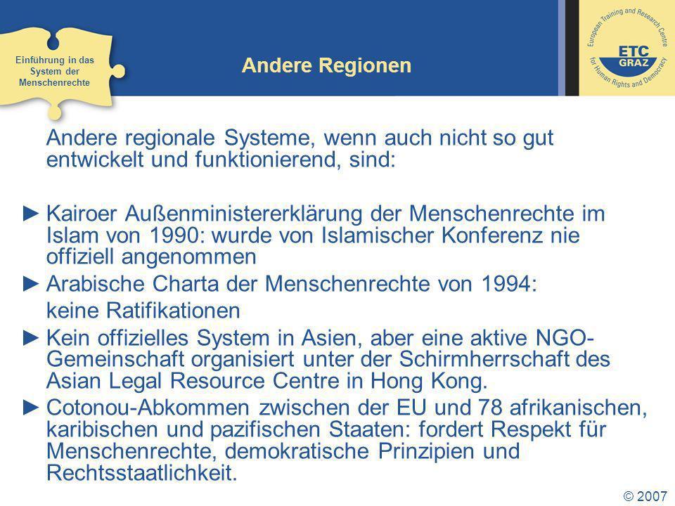 © 2007 Andere Regionen Andere regionale Systeme, wenn auch nicht so gut entwickelt und funktionierend, sind: Kairoer Außenministererklärung der Menschenrechte im Islam von 1990: wurde von Islamischer Konferenz nie offiziell angenommen Arabische Charta der Menschenrechte von 1994: keine Ratifikationen Kein offizielles System in Asien, aber eine aktive NGO- Gemeinschaft organisiert unter der Schirmherrschaft des Asian Legal Resource Centre in Hong Kong.