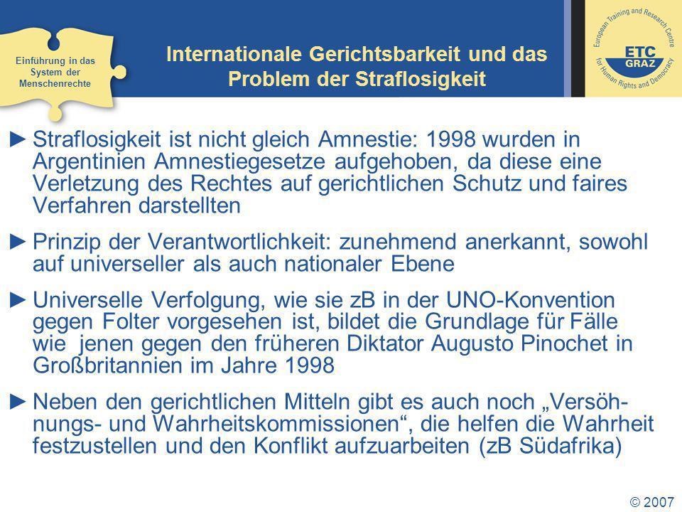 © 2007 Internationale Gerichtsbarkeit und das Problem der Straflosigkeit Straflosigkeit ist nicht gleich Amnestie: 1998 wurden in Argentinien Amnestiegesetze aufgehoben, da diese eine Verletzung des Rechtes auf gerichtlichen Schutz und faires Verfahren darstellten Prinzip der Verantwortlichkeit: zunehmend anerkannt, sowohl auf universeller als auch nationaler Ebene Universelle Verfolgung, wie sie zB in der UNO-Konvention gegen Folter vorgesehen ist, bildet die Grundlage für Fälle wie jenen gegen den früheren Diktator Augusto Pinochet in Großbritannien im Jahre 1998 Neben den gerichtlichen Mitteln gibt es auch noch Versöh- nungs- und Wahrheitskommissionen, die helfen die Wahrheit festzustellen und den Konflikt aufzuarbeiten (zB Südafrika) Einführung in das System der Menschenrechte