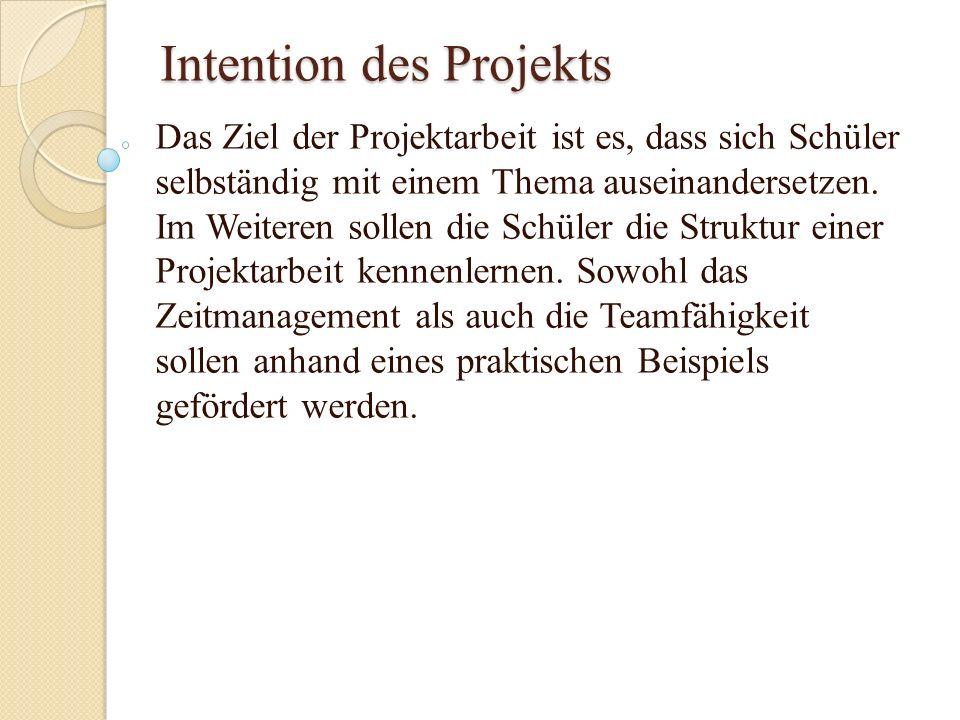 Intention des Projekts Das Ziel der Projektarbeit ist es, dass sich Schüler selbständig mit einem Thema auseinandersetzen. Im Weiteren sollen die Schü