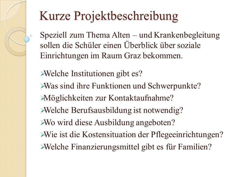 Kurze Projektbeschreibung Speziell zum Thema Alten – und Krankenbegleitung sollen die Schüler einen Überblick über soziale Einrichtungen im Raum Graz