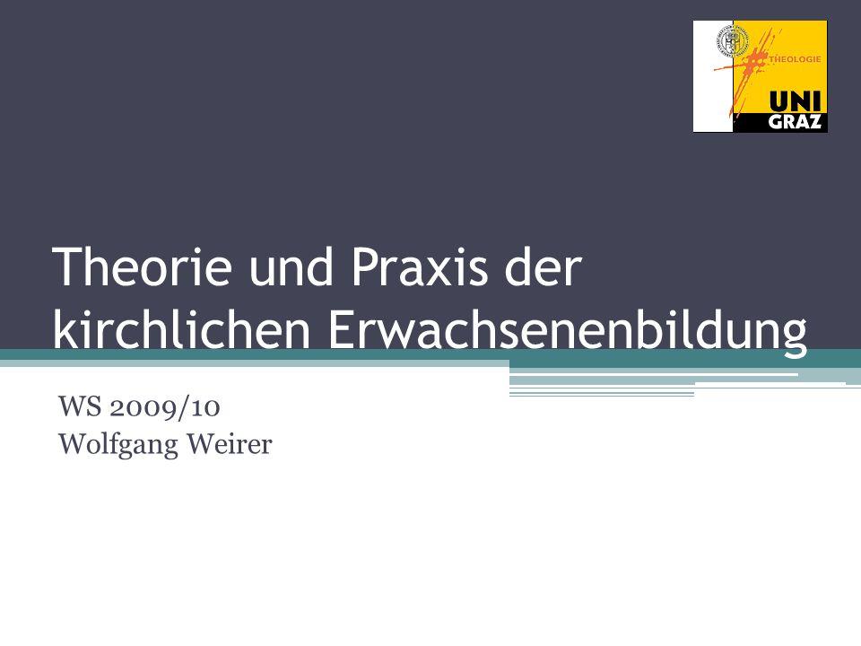 Theorie und Praxis der kirchlichen Erwachsenenbildung WS 2009/10 Wolfgang Weirer
