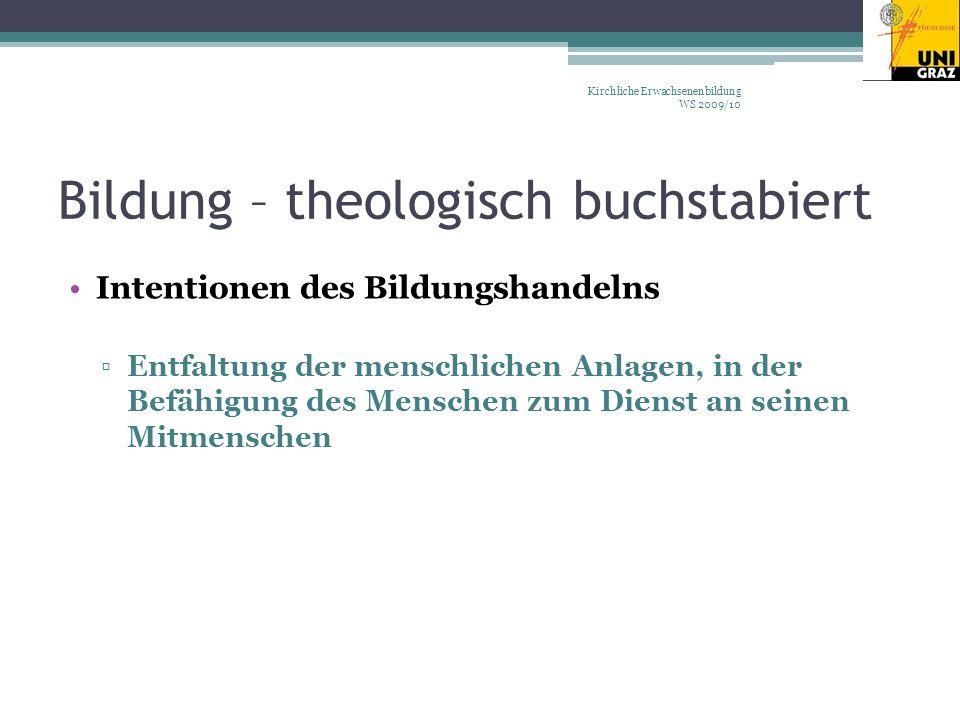 Bildung – theologisch buchstabiert Intentionen des Bildungshandelns Entfaltung der menschlichen Anlagen, in der Befähigung des Menschen zum Dienst an seinen Mitmenschen Kirchliche Erwachsenenbildung WS 2009/10
