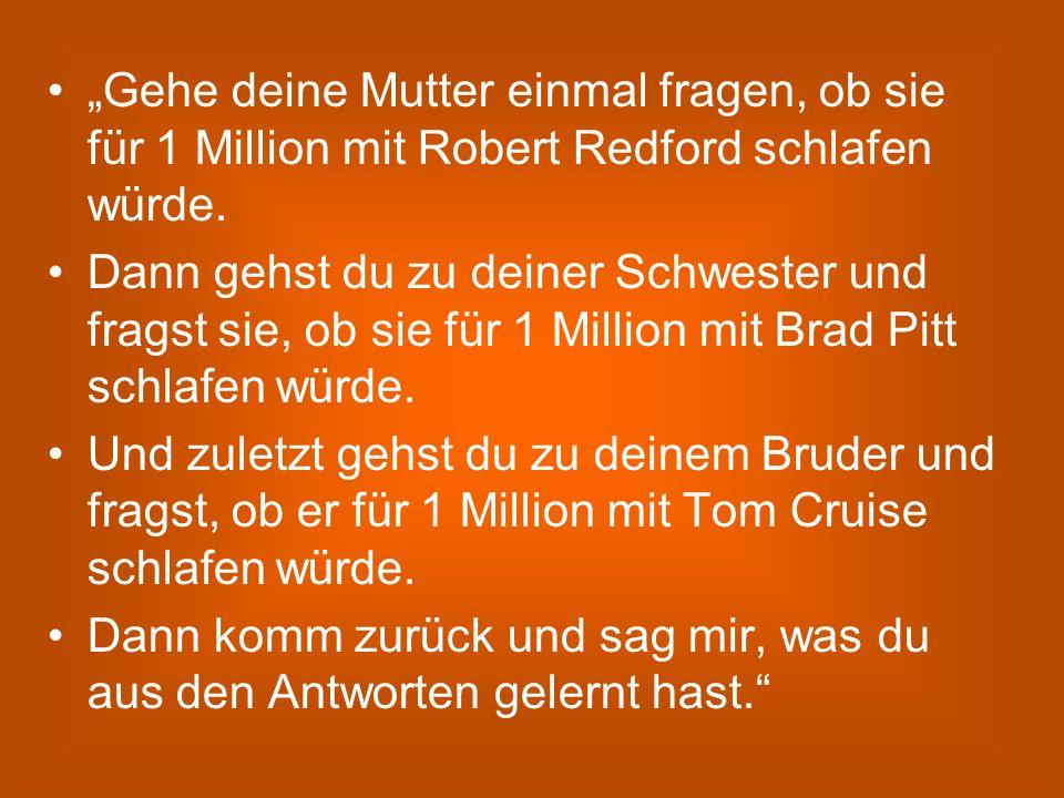 Gehe deine Mutter einmal fragen, ob sie für 1 Million mit Robert Redford schlafen würde. Dann gehst du zu deiner Schwester und fragst sie, ob sie für