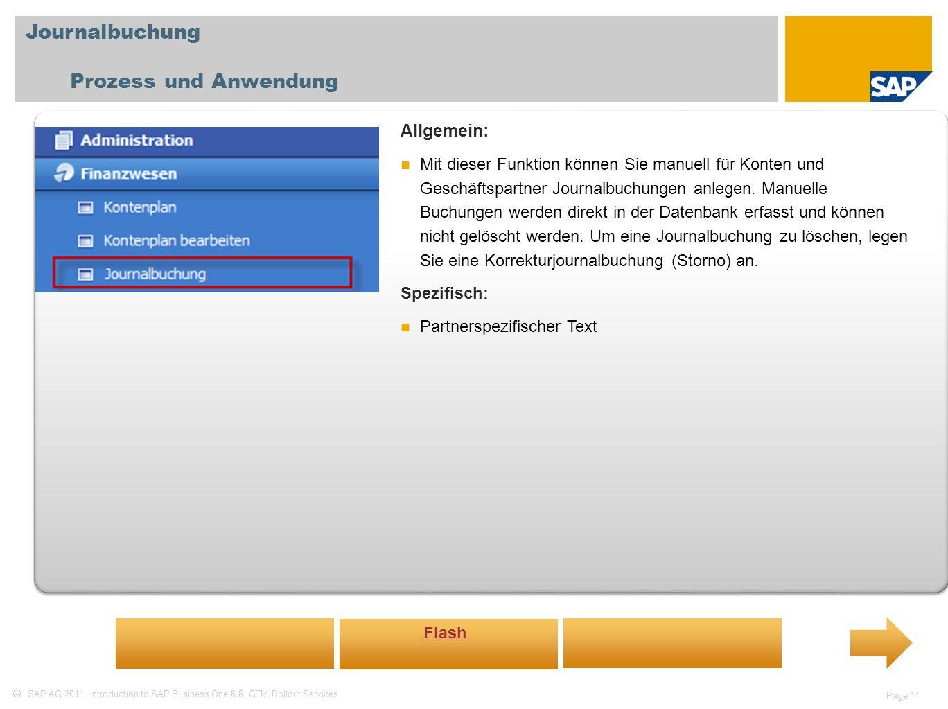 SAP AG 2011, Introduction to SAP Business One 8.8, GTM Rollout Services Page 14 Journalbuchung Prozess und Anwendung Allgemein: Mit dieser Funktion können Sie manuell für Konten und Geschäftspartner Journalbuchungen anlegen.