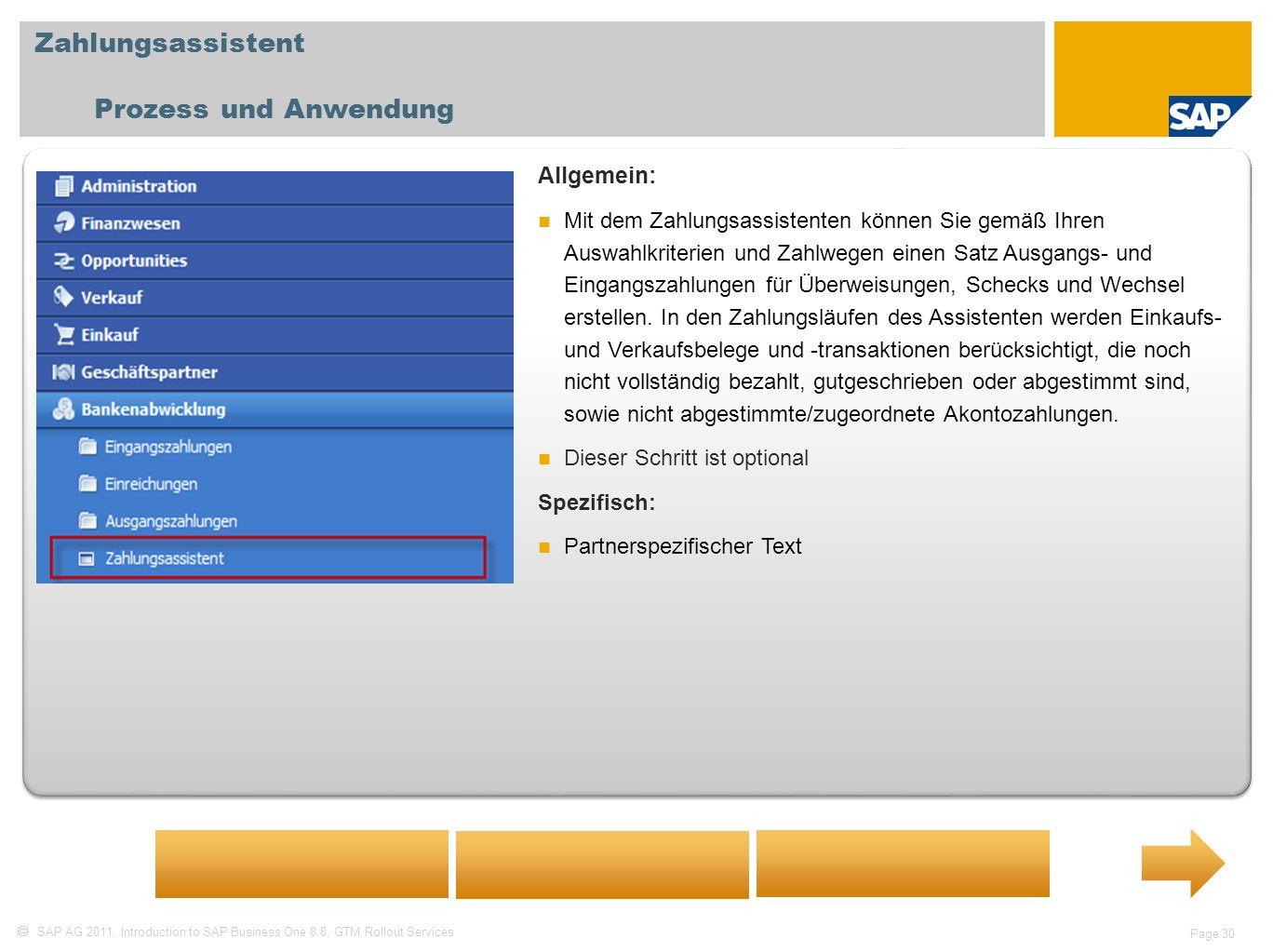 SAP AG 2011, Introduction to SAP Business One 8.8, GTM Rollout Services Page 30 Zahlungsassistent Prozess und Anwendung Allgemein: Mit dem Zahlungsassistenten können Sie gemäß Ihren Auswahlkriterien und Zahlwegen einen Satz Ausgangs- und Eingangszahlungen für Überweisungen, Schecks und Wechsel erstellen.