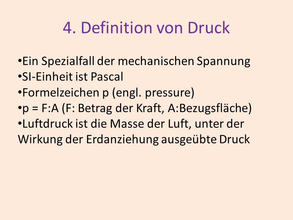 4. Definition von Druck Ein Spezialfall der mechanischen Spannung SI-Einheit ist Pascal Formelzeichen p (engl. pressure) p = F:A (F: Betrag der Kraft,