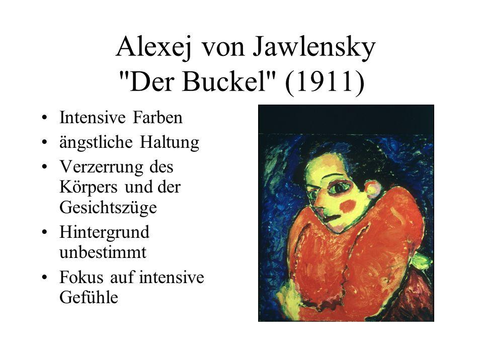 Alexej von Jawlensky Der Buckel (1911) Intensive Farben ängstliche Haltung Verzerrung des Körpers und der Gesichtszüge Hintergrund unbestimmt Fokus auf intensive Gefühle