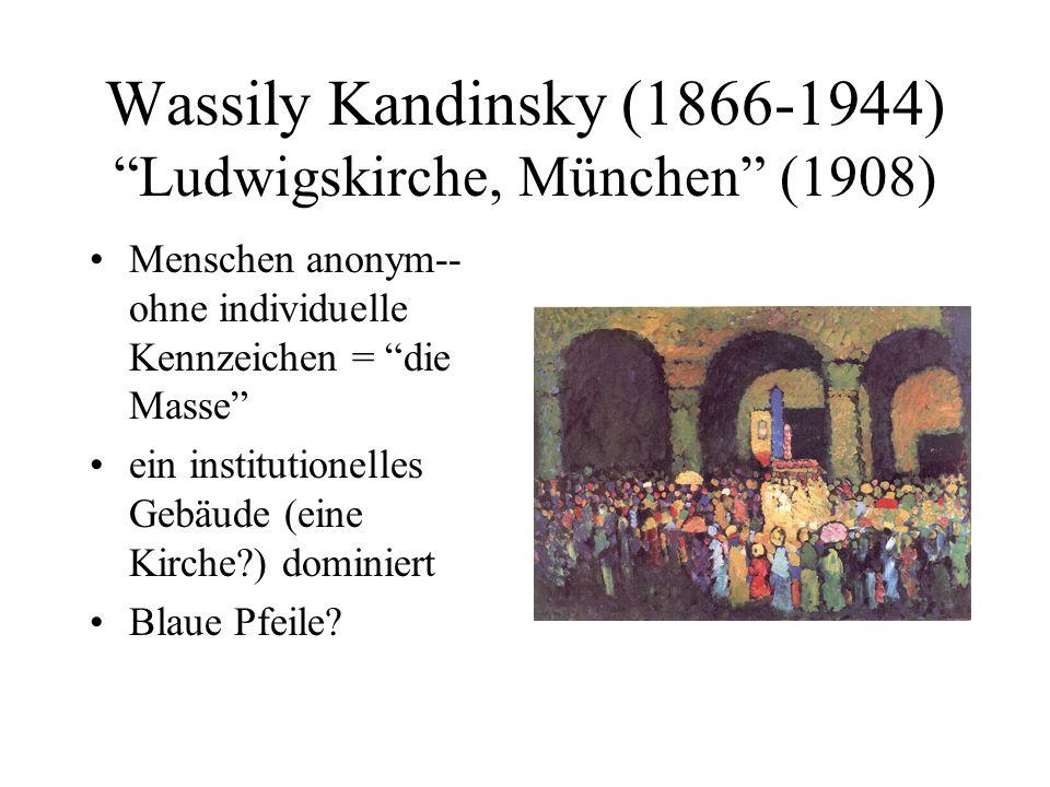 Wassily Kandinsky (1866-1944) Ludwigskirche, München (1908) Menschen anonym-- ohne individuelle Kennzeichen = die Masse ein institutionelles Gebäude (eine Kirche?) dominiert Blaue Pfeile?