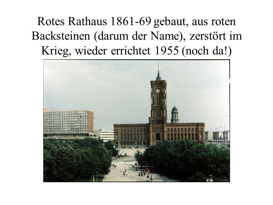 Rotes Rathaus 1861-69 gebaut, aus roten Backsteinen (darum der Name), zerstört im Krieg, wieder errichtet 1955 (noch da!)