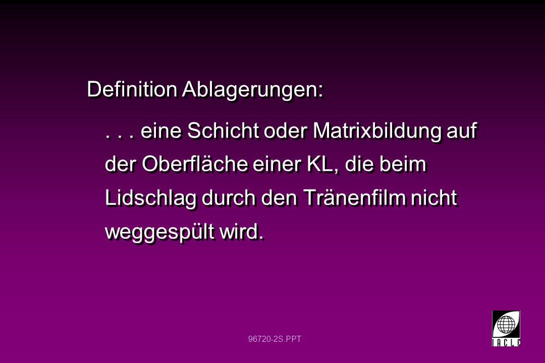 96720-2S.PPT Definition Ablagerungen:... eine Schicht oder Matrixbildung auf der Oberfläche einer KL, die beim Lidschlag durch den Tränenfilm nicht we