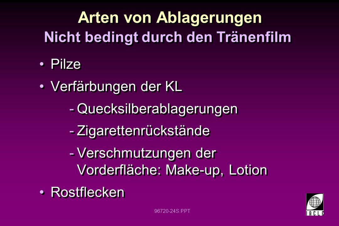 96720-24S.PPT Arten von Ablagerungen Nicht bedingt durch den Tränenfilm Pilze Verfärbungen der KL -Quecksilberablagerungen -Zigarettenrückstände -Vers