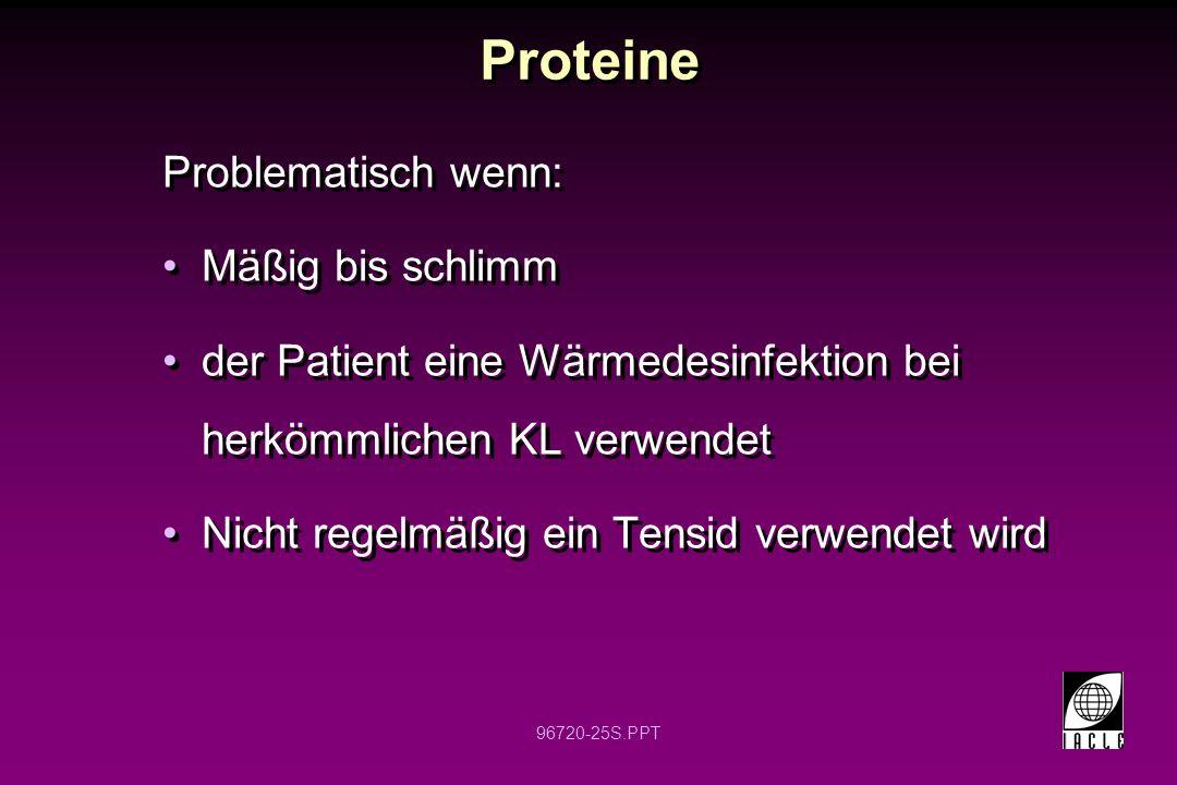 96720-25S.PPT Proteine Problematisch wenn: Mäßig bis schlimm der Patient eine Wärmedesinfektion bei herkömmlichen KL verwendet Nicht regelmäßig ein Tensid verwendet wird Problematisch wenn: Mäßig bis schlimm der Patient eine Wärmedesinfektion bei herkömmlichen KL verwendet Nicht regelmäßig ein Tensid verwendet wird