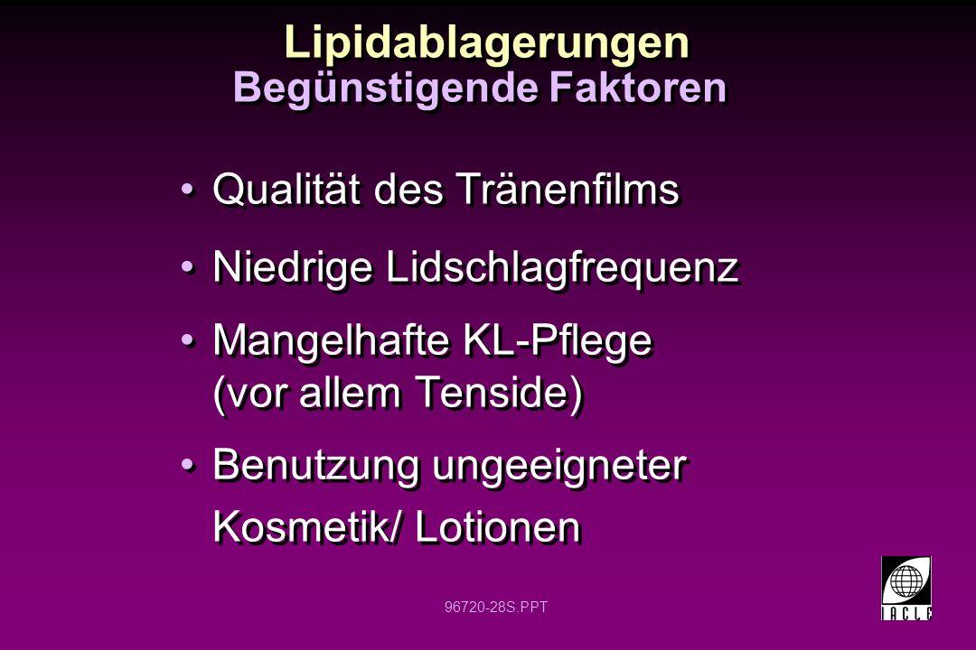 96720-28S.PPT Lipidablagerungen Qualität des Tränenfilms Niedrige Lidschlagfrequenz Mangelhafte KL-Pflege (vor allem Tenside) Benutzung ungeeigneter K