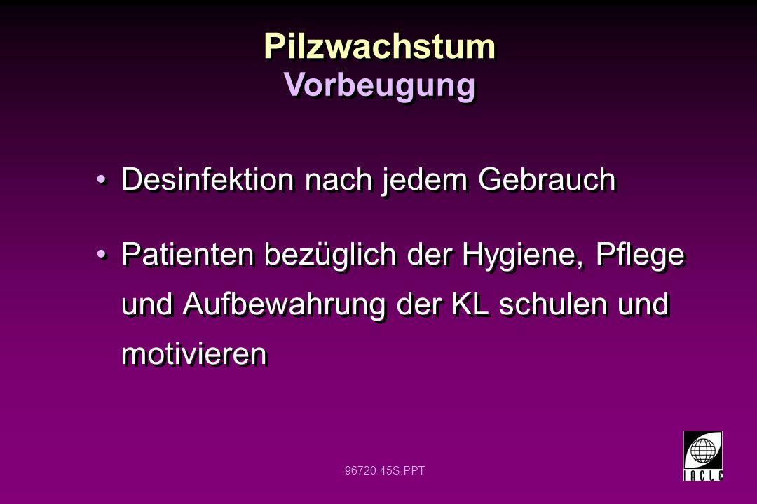 96720-45S.PPT Pilzwachstum Desinfektion nach jedem Gebrauch Patienten bezüglich der Hygiene, Pflege und Aufbewahrung der KL schulen und motivieren Desinfektion nach jedem Gebrauch Patienten bezüglich der Hygiene, Pflege und Aufbewahrung der KL schulen und motivieren Vorbeugung