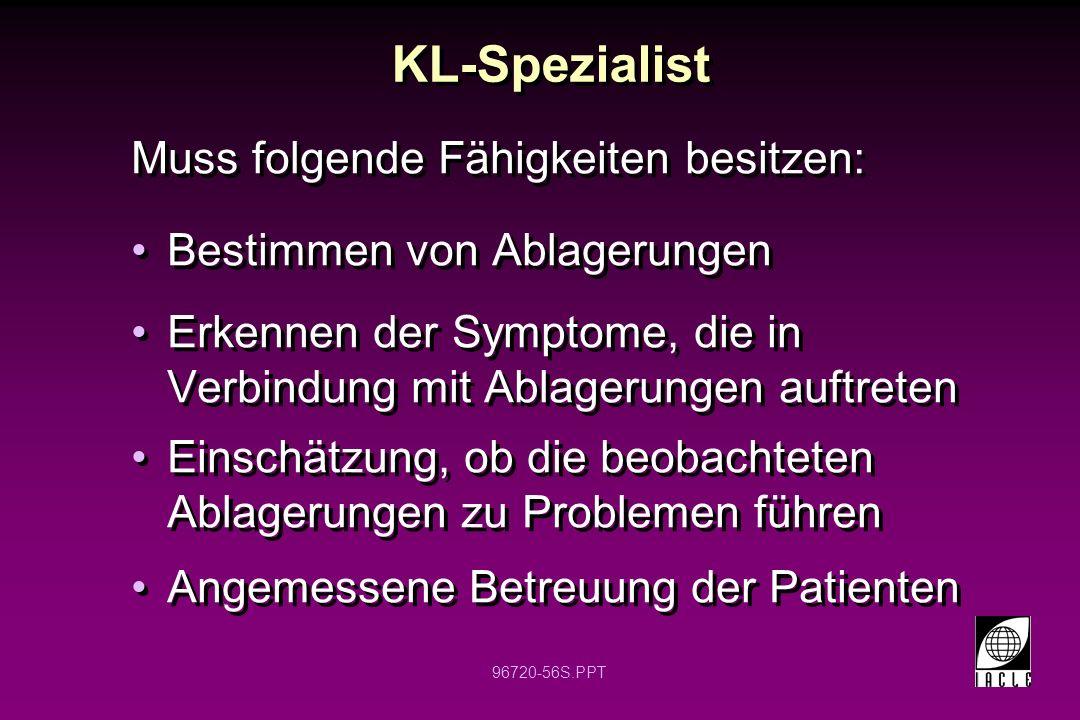 96720-56S.PPT KL-Spezialist Muss folgende Fähigkeiten besitzen: Bestimmen von Ablagerungen Erkennen der Symptome, die in Verbindung mit Ablagerungen auftreten Einschätzung, ob die beobachteten Ablagerungen zu Problemen führen Angemessene Betreuung der Patienten Muss folgende Fähigkeiten besitzen: Bestimmen von Ablagerungen Erkennen der Symptome, die in Verbindung mit Ablagerungen auftreten Einschätzung, ob die beobachteten Ablagerungen zu Problemen führen Angemessene Betreuung der Patienten
