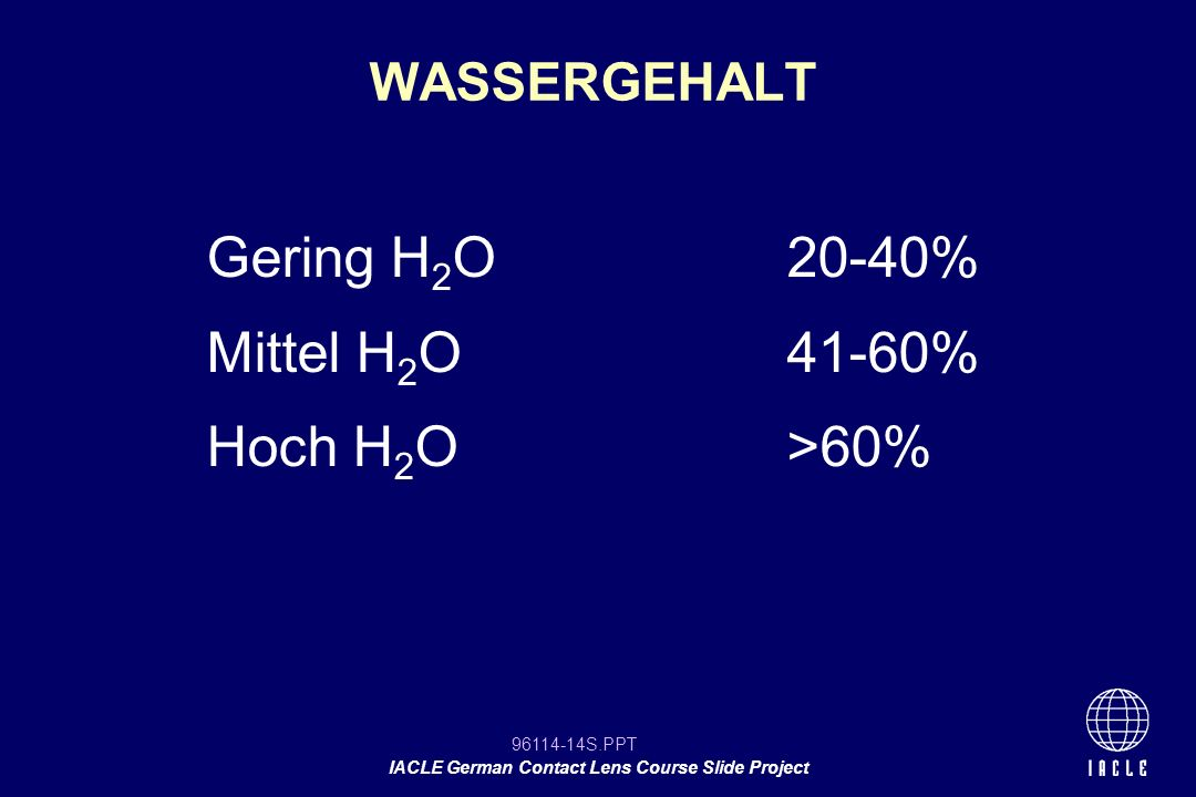 96114-14S.PPT IACLE German Contact Lens Course Slide Project WASSERGEHALT Gering H 2 O20-40% Mittel H 2 O41-60% Hoch H 2 O >60%