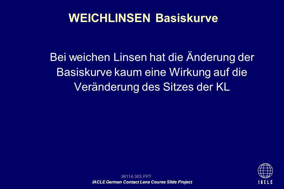 96114-36S.PPT IACLE German Contact Lens Course Slide Project WEICHLINSEN Basiskurve Bei weichen Linsen hat die Änderung der Basiskurve kaum eine Wirku