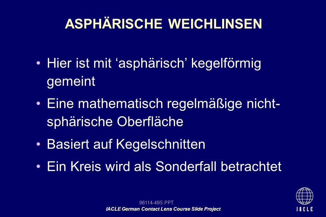 96114-49S.PPT IACLE German Contact Lens Course Slide Project Hier ist mit asphärisch kegelförmig gemeint Eine mathematisch regelmäßige nicht- sphärisc