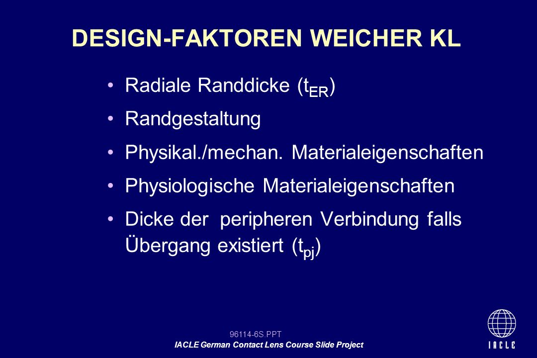 96114-7S.PPT IACLE German Contact Lens Course Slide Project Durchmesser:größer als HVID Dicke: allgemeines Profil, Mittelpunkt, mittlere Peripherie Krümmung:Veränderung des Radius über die ganze Linse, Krümmung im Mittelpunkt Design:Vorder-/Rückfläche Bezug zum Auge: HH-Radien - KL Rückfläche, Gesamtdurchmesser - HH-Ø DESIGN