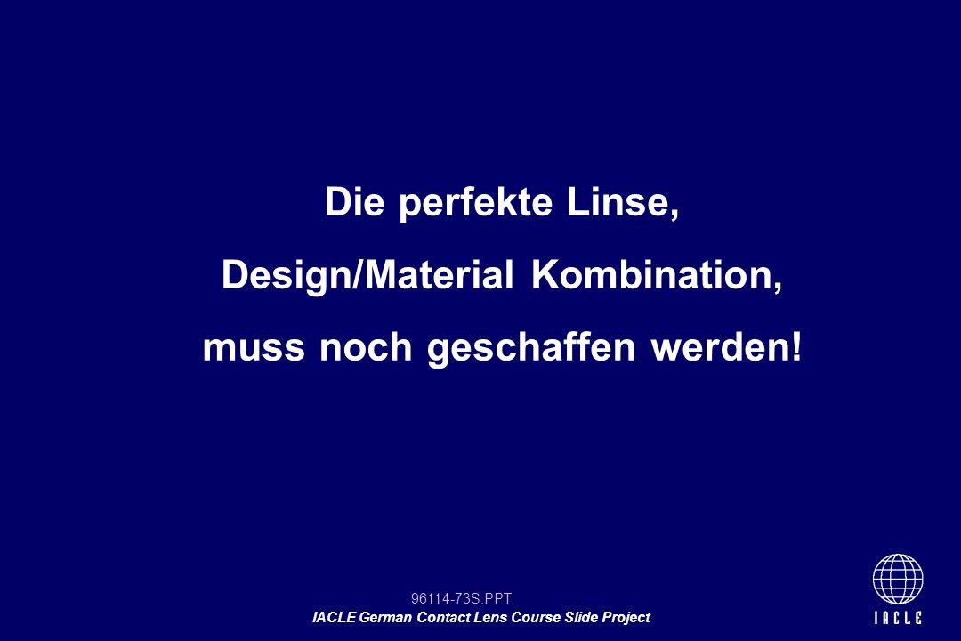 96114-73S.PPT IACLE German Contact Lens Course Slide Project Die perfekte Linse, Design/Material Kombination, muss noch geschaffen werden!