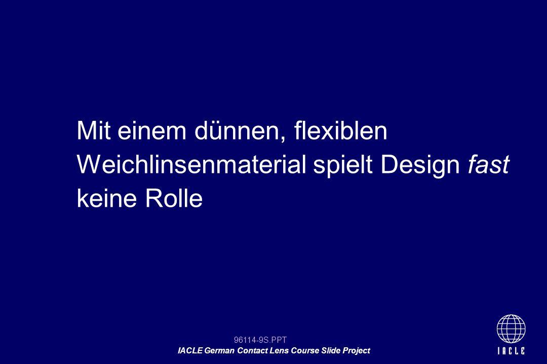 96114-40S.PPT IACLE German Contact Lens Course Slide Project größere sagitale Höhe (SAG) festigt den Linsensitz geringerer SAG lockert den Sitz Geringerer Linsendurchmesser lockert den Sitz (SAG wird größer) Größerer Linsendurchmesser festigt den Sitz (SAG wird geringer) VERÄNDERUNG DES WEICHLINSENSITZES