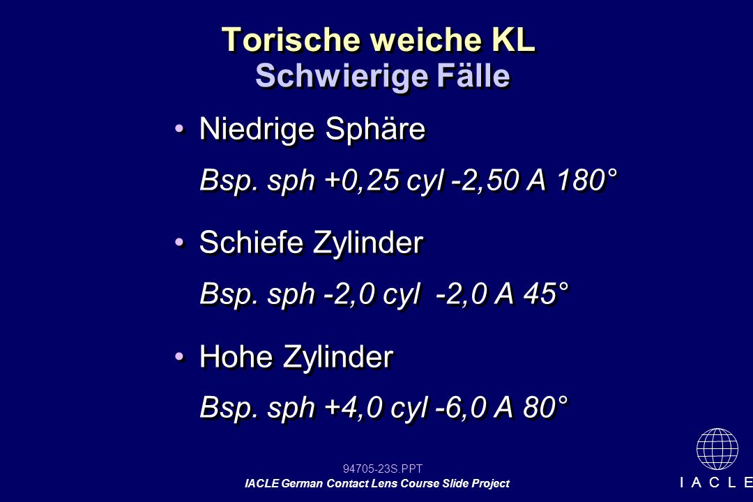 94705-23S.PPT IACLE German Contact Lens Course Slide Project I A C L E Torische weiche KL Niedrige Sphäre Bsp. sph +0,25 cyl -2,50 A 180° Schiefe Zyli