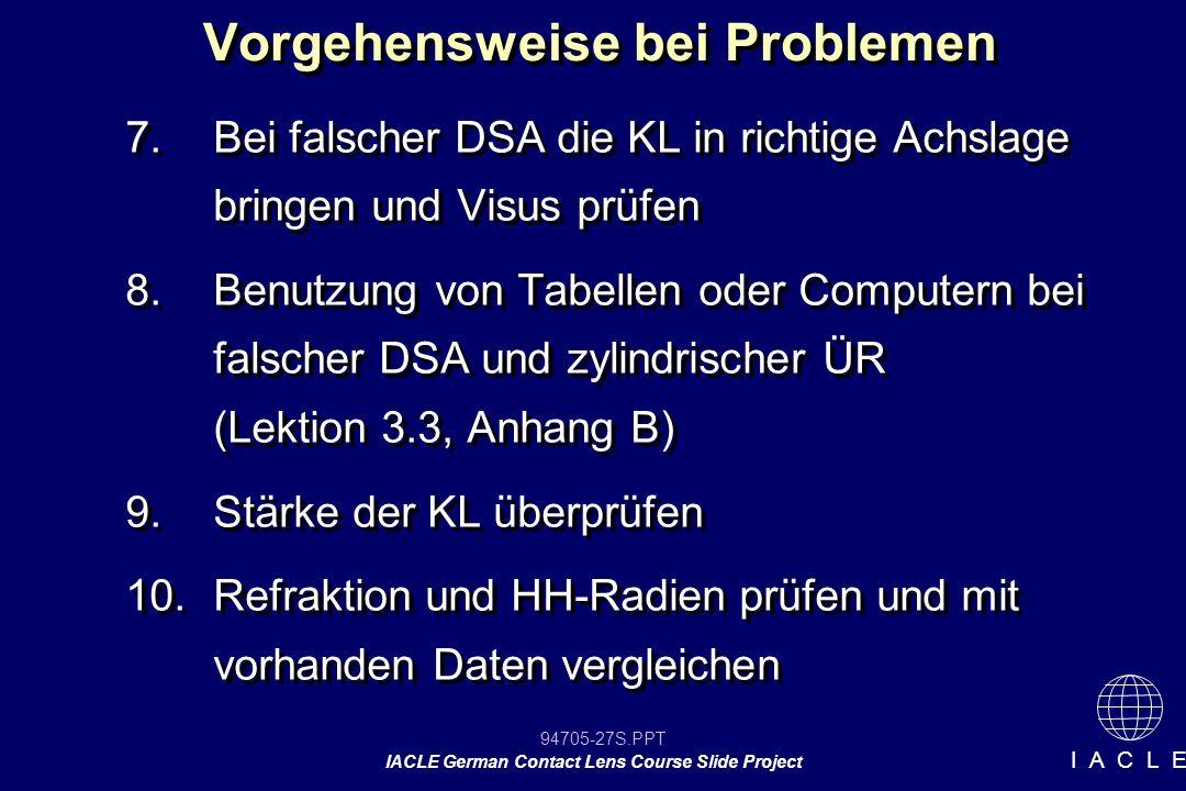 94705-27S.PPT IACLE German Contact Lens Course Slide Project I A C L E Vorgehensweise bei Problemen 7.Bei falscher DSA die KL in richtige Achslage bri