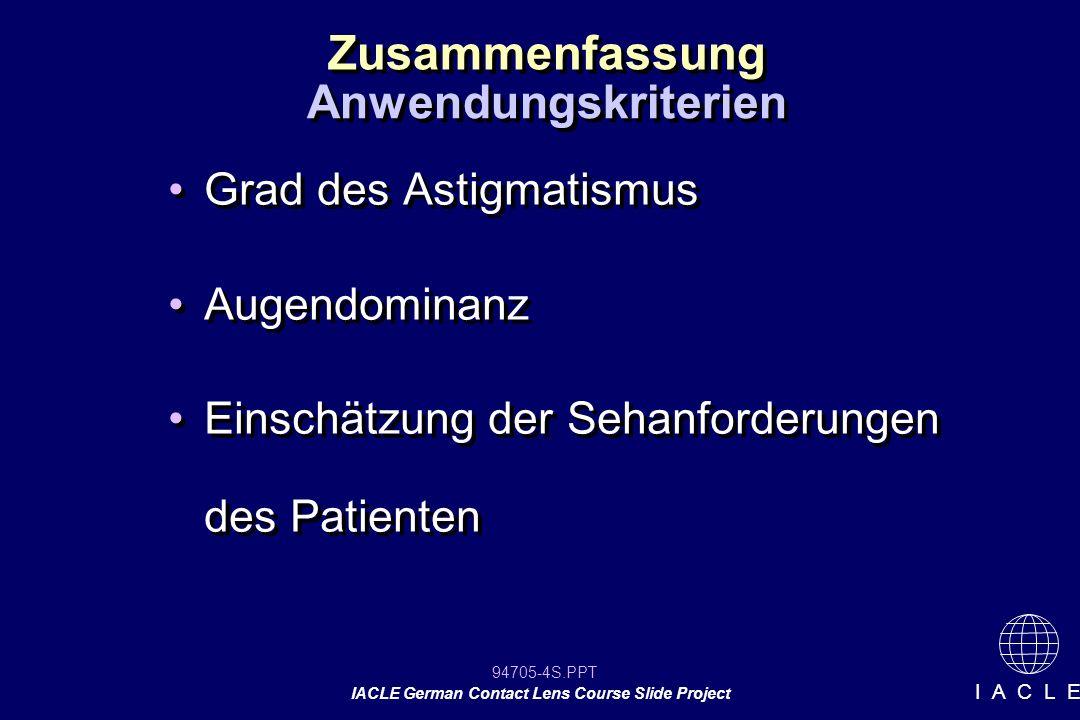 94705-25S.PPT IACLE German Contact Lens Course Slide Project I A C L E Interpretation der Sehleistung bei sphärozylindrischer Überrefraktion Unerwartete Stärke oder Sehschärfe Sehschärfe ok Sehschärfe nach ÜR schlecht schlechter Sitz der KL schlechte KL Qualität schlechter Sitz der KL schlechte KL Qualität Stärke der KL falsch Refraktion falsch ÜR ist falsch Verdrehung Stärke der KL falsch Refraktion falsch ÜR ist falsch Verdrehung