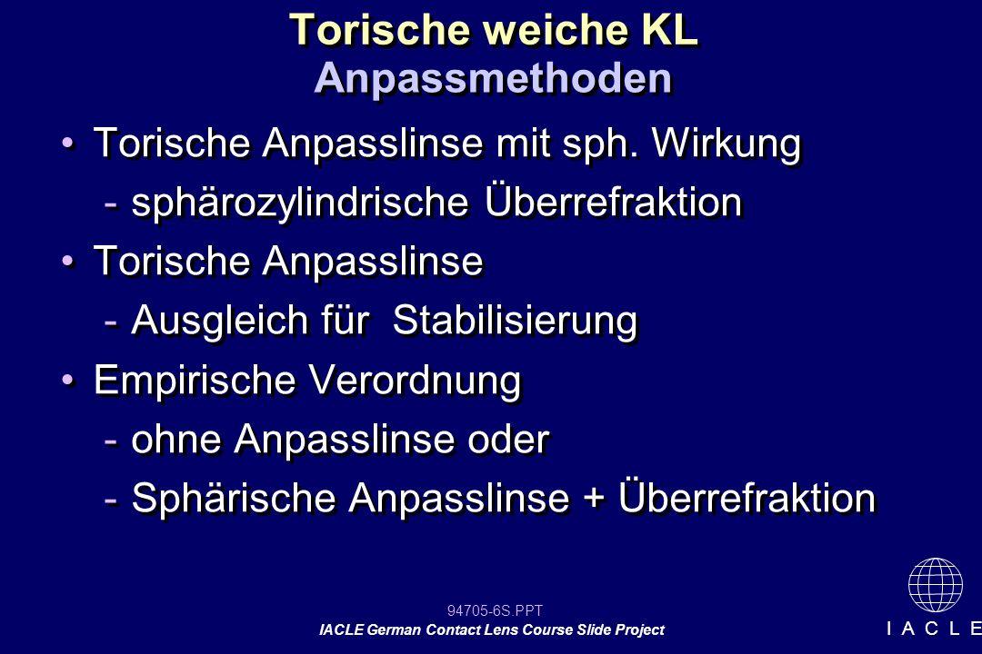 94705-27S.PPT IACLE German Contact Lens Course Slide Project I A C L E Vorgehensweise bei Problemen 7.Bei falscher DSA die KL in richtige Achslage bringen und Visus prüfen 8.Benutzung von Tabellen oder Computern bei falscher DSA und zylindrischer ÜR (Lektion 3.3, Anhang B) 9.Stärke der KL überprüfen 10.Refraktion und HH-Radien prüfen und mit vorhanden Daten vergleichen 7.Bei falscher DSA die KL in richtige Achslage bringen und Visus prüfen 8.Benutzung von Tabellen oder Computern bei falscher DSA und zylindrischer ÜR (Lektion 3.3, Anhang B) 9.Stärke der KL überprüfen 10.Refraktion und HH-Radien prüfen und mit vorhanden Daten vergleichen