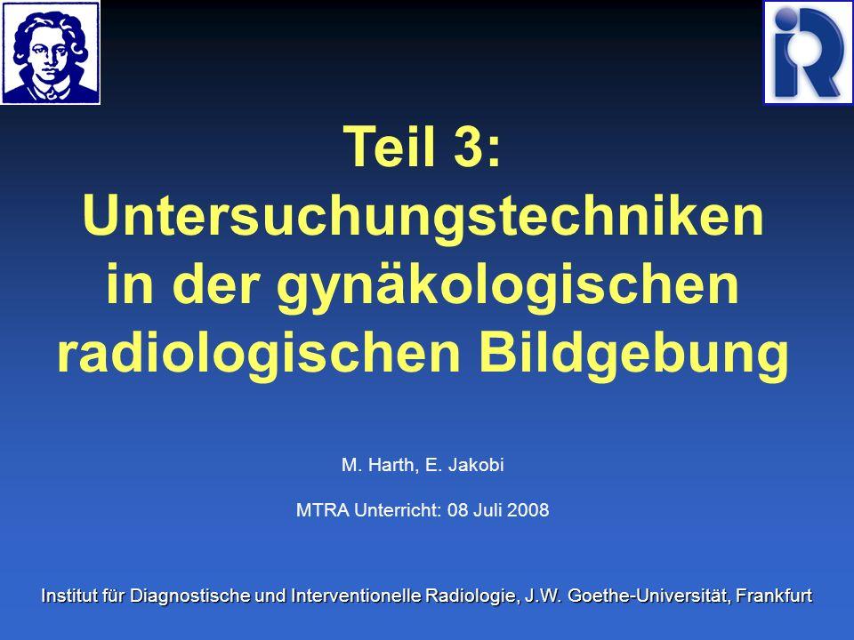 Teil 3: Untersuchungstechniken in der gynäkologischen radiologischen Bildgebung M. Harth, E. Jakobi MTRA Unterricht: 08 Juli 2008 Institut für Diagnos