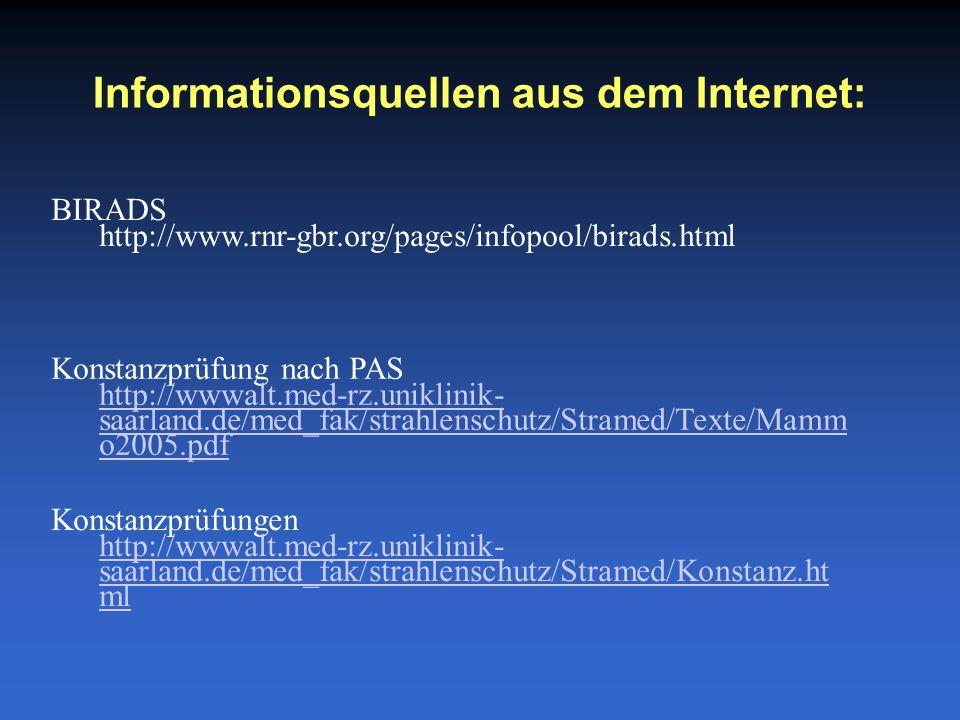 Informationsquellen aus dem Internet: Konstanzprüfung nach PAS http://wwwalt.med-rz.uniklinik- saarland.de/med_fak/strahlenschutz/Stramed/Texte/Mamm o2005.pdf BIRADS http://www.rnr-gbr.org/pages/infopool/birads.html Konstanzprüfungen http://wwwalt.med-rz.uniklinik- saarland.de/med_fak/strahlenschutz/Stramed/Konstanz.ht ml