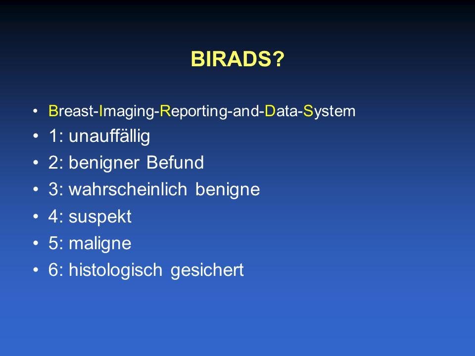 Breast-Imaging-Reporting-and-Data-System 1: unauffällig 2: benigner Befund 3: wahrscheinlich benigne 4: suspekt 5: maligne 6: histologisch gesichert BIRADS?